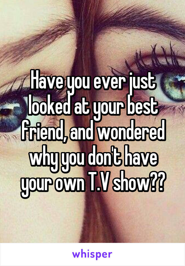 Have you ever just looked at your best friend, and wondered why you don't have your own T.V show??