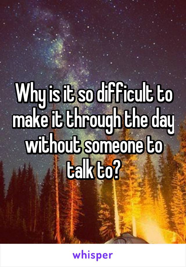 Why is it so difficult to make it through the day without someone to talk to?