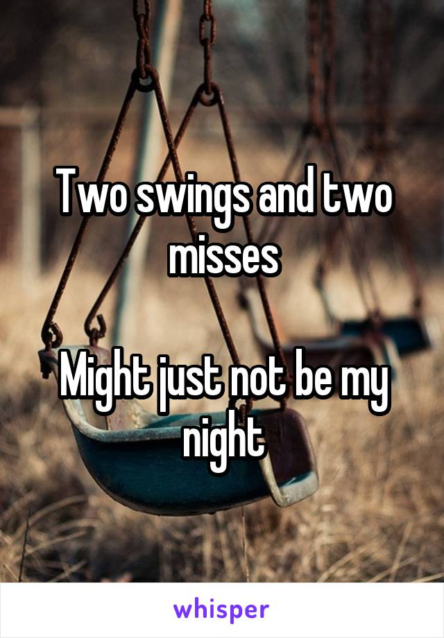 Two swings and two misses  Might just not be my night