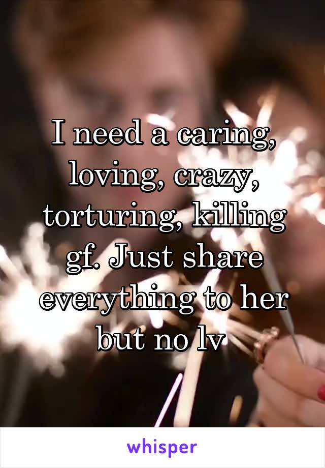 I need a caring, loving, crazy, torturing, killing gf. Just share everything to her but no lv