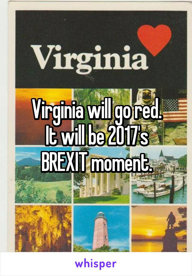 Virginia will go red. It will be 2017's BREXIT moment.