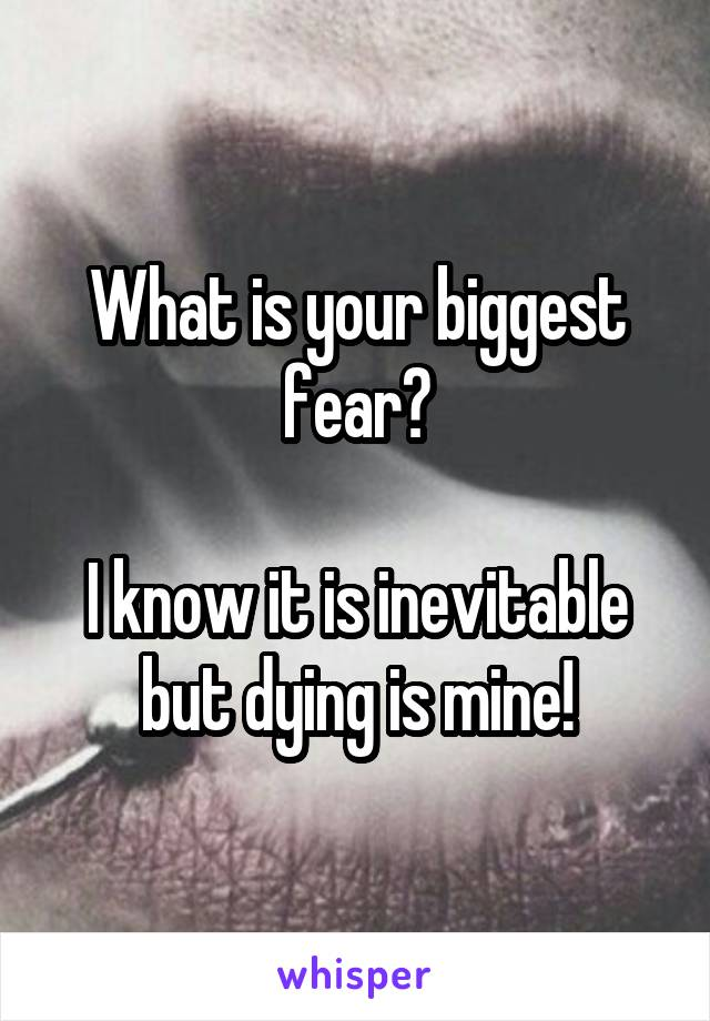 What is your biggest fear?  I know it is inevitable but dying is mine!