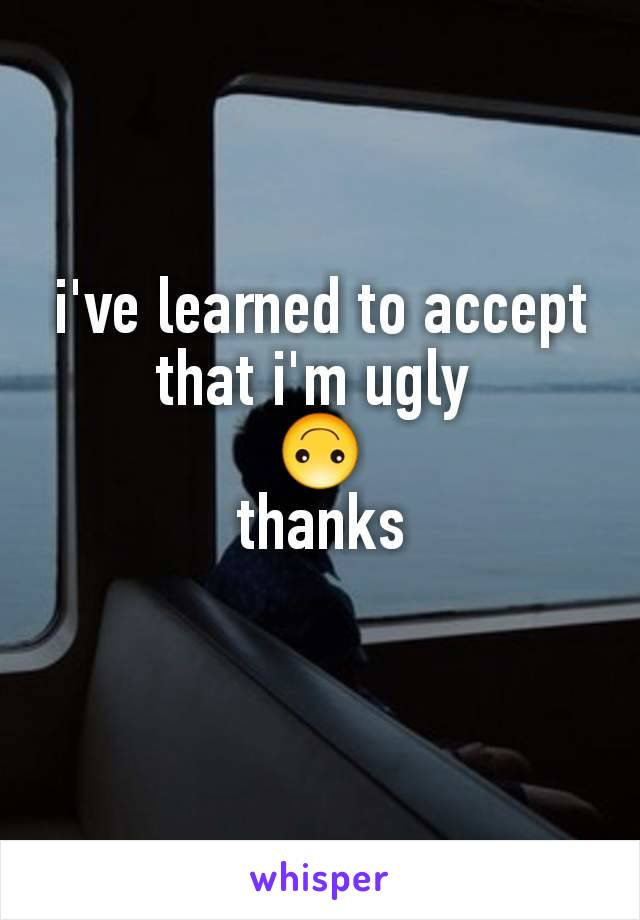 i've learned to accept that i'm ugly  🙃 thanks