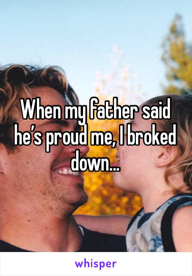 When my father said he's proud me, I broked down...
