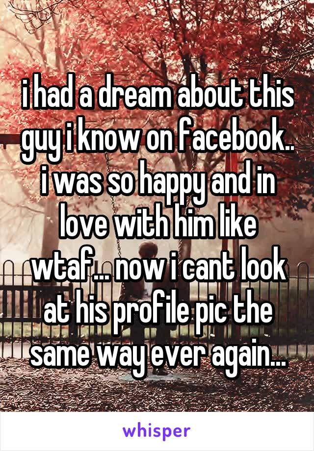 i had a dream about this guy i know on facebook.. i was so happy and in love with him like wtaf... now i cant look at his profile pic the same way ever again...