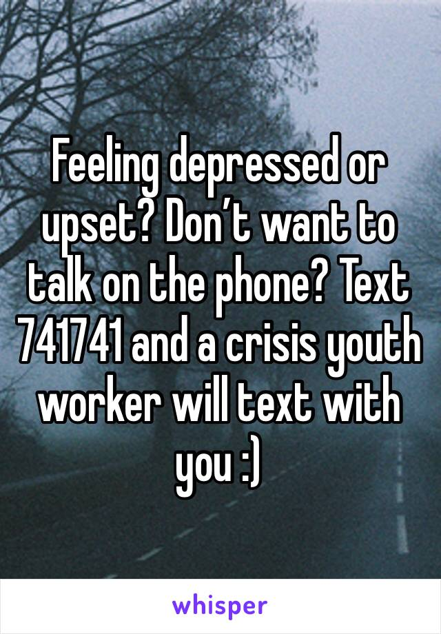 Feeling depressed or upset? Don't want to talk on the phone? Text 741741 and a crisis youth worker will text with you :)