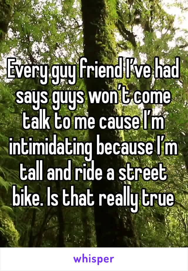 Every guy friend I've had says guys won't come talk to me cause I'm intimidating because I'm tall and ride a street bike. Is that really true