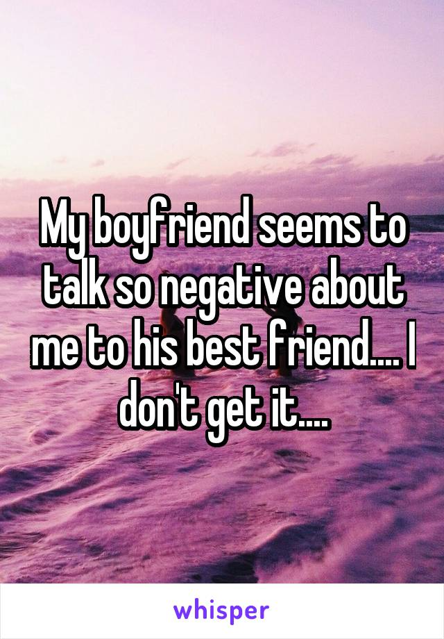 My boyfriend seems to talk so negative about me to his best friend.... I don't get it....