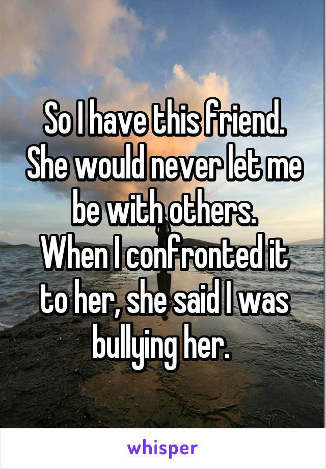 So I have this friend. She would never let me be with others. When I confronted it to her, she said I was bullying her.