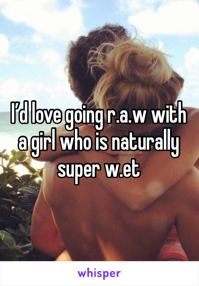 I'd love going r.a.w with a girl who is naturally super w.et