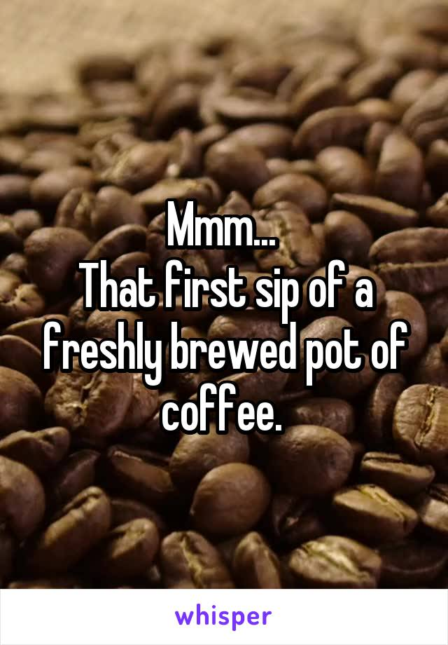 Mmm...  That first sip of a freshly brewed pot of coffee.