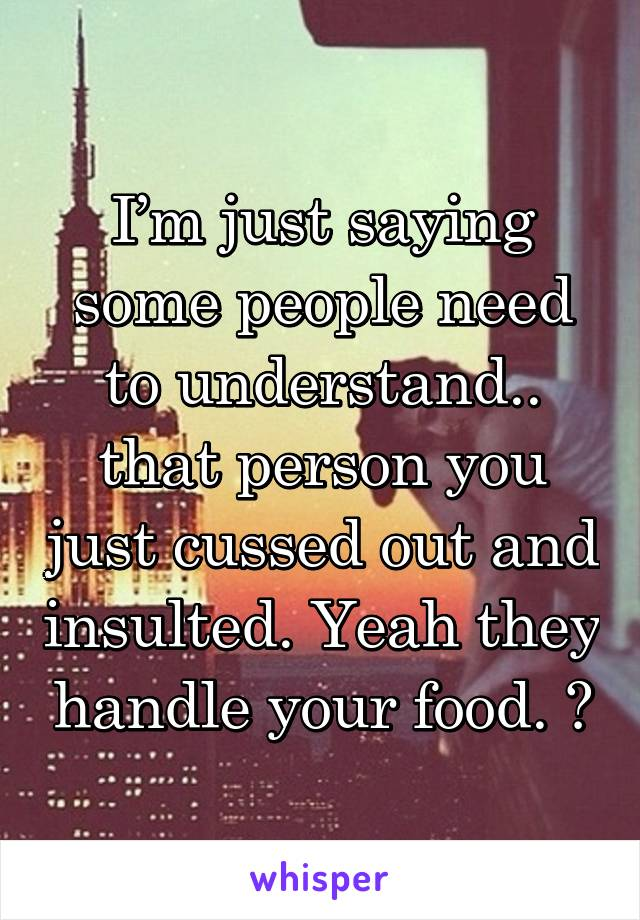I'm just saying some people need to understand.. that person you just cussed out and insulted. Yeah they handle your food. 😐
