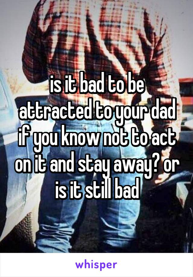 is it bad to be attracted to your dad if you know not to act on it and stay away? or is it still bad