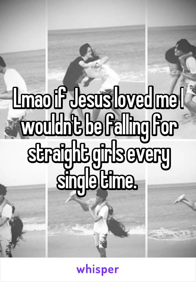 Lmao if Jesus loved me I wouldn't be falling for straight girls every single time.