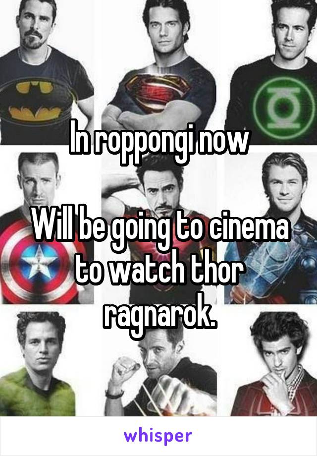 In roppongi now  Will be going to cinema to watch thor ragnarok.