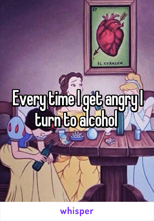 Every time I get angry I turn to alcohol