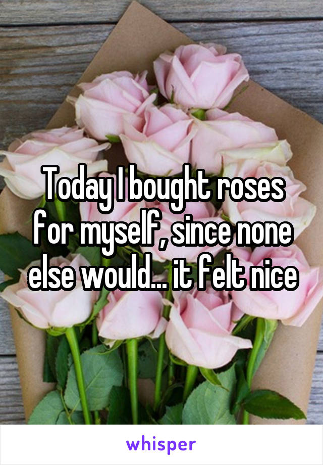 Today I bought roses for myself, since none else would... it felt nice
