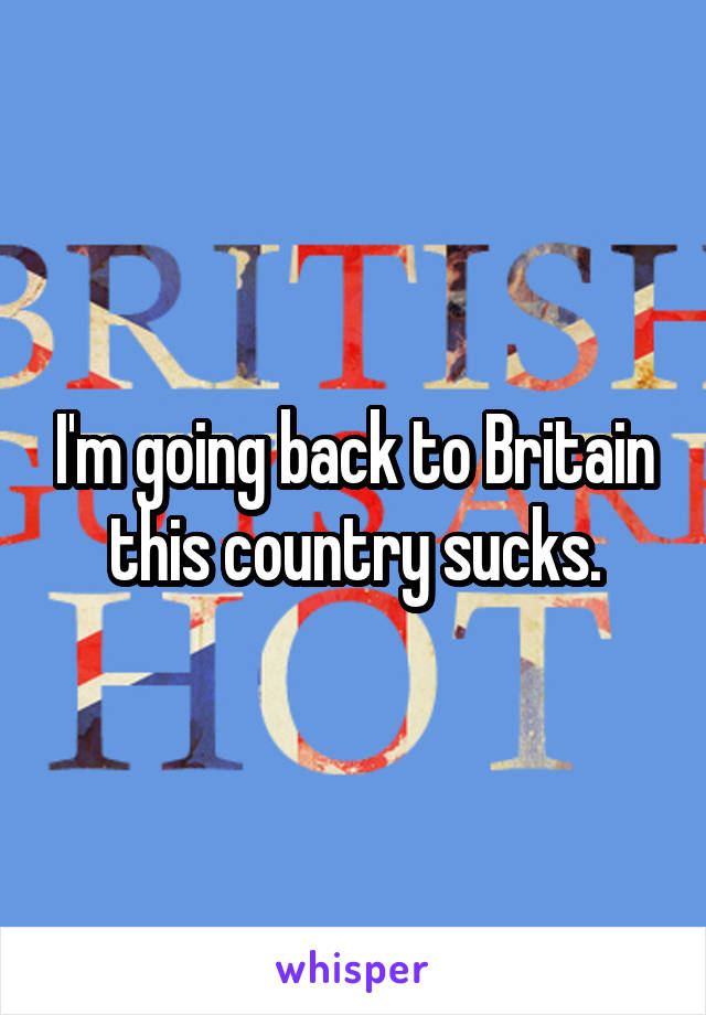 I'm going back to Britain this country sucks.