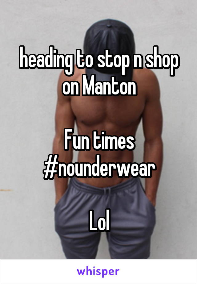 heading to stop n shop on Manton  Fun times #nounderwear  Lol