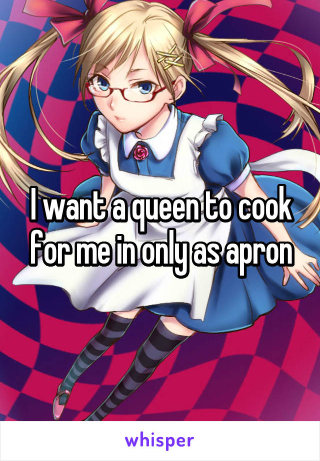 I want a queen to cook for me in only as apron