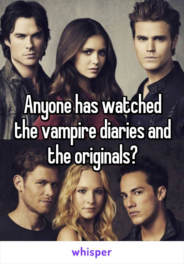 Anyone has watched the vampire diaries and the originals?