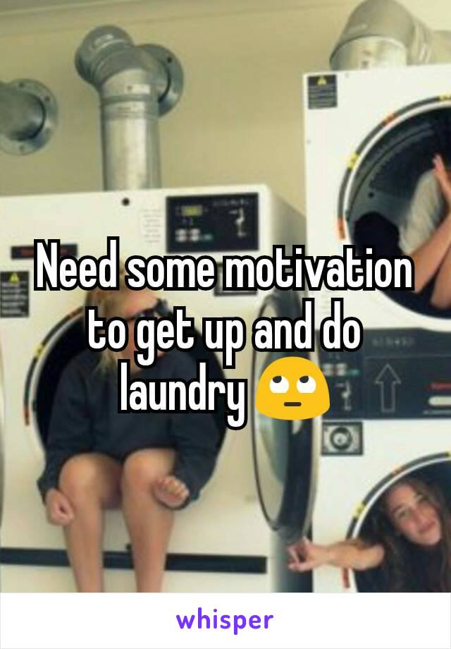 Need some motivation to get up and do laundry 🙄