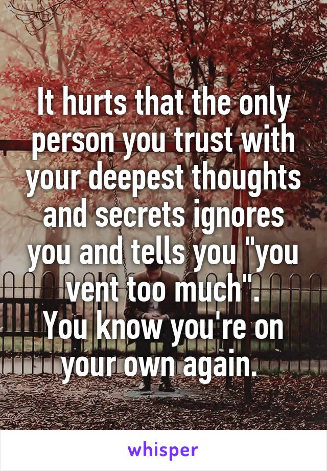 """It hurts that the only person you trust with your deepest thoughts and secrets ignores you and tells you """"you vent too much"""". You know you're on your own again."""