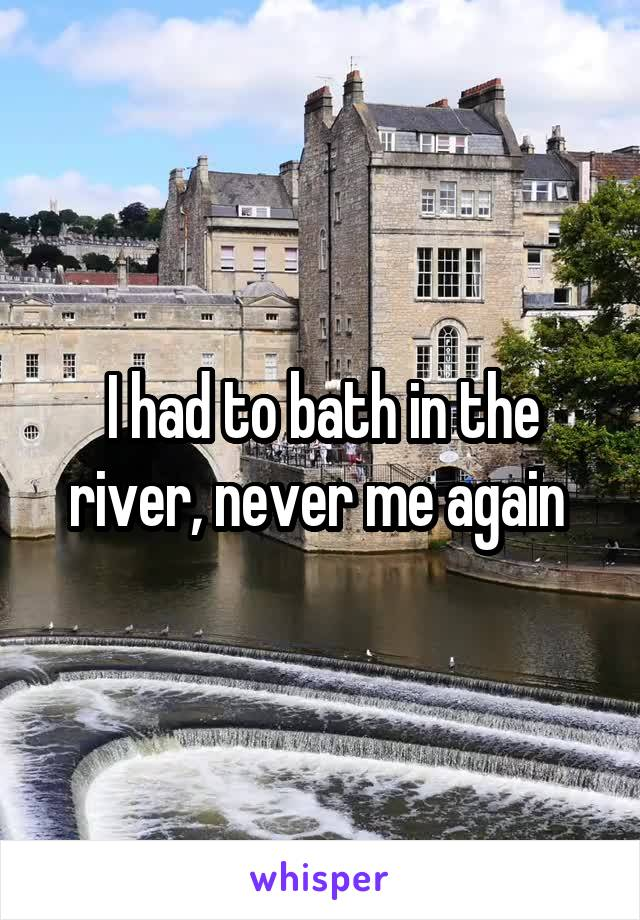 I had to bath in the river, never me again