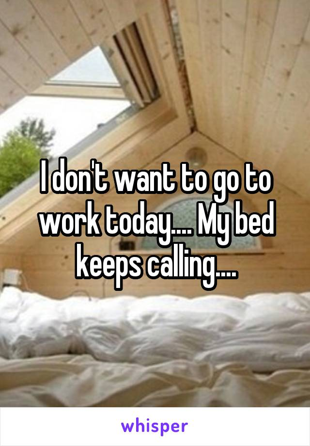 I don't want to go to work today.... My bed keeps calling....