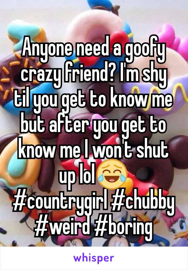Anyone need a goofy crazy friend? I'm shy til you get to know me but after you get to know me I won't shut up lol😂 #countrygirl #chubby #weird #boring