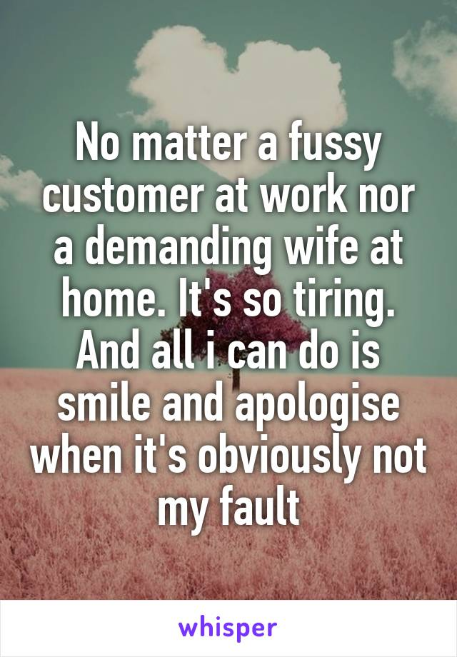 No matter a fussy customer at work nor a demanding wife at home. It's so tiring. And all i can do is smile and apologise when it's obviously not my fault