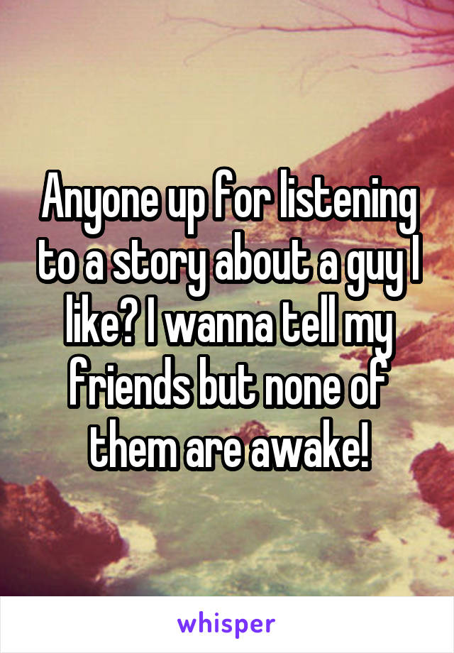 Anyone up for listening to a story about a guy I like? I wanna tell my friends but none of them are awake!