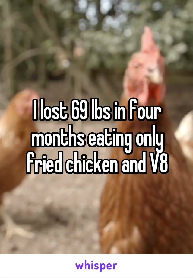 I lost 69 lbs in four months eating only fried chicken and V8