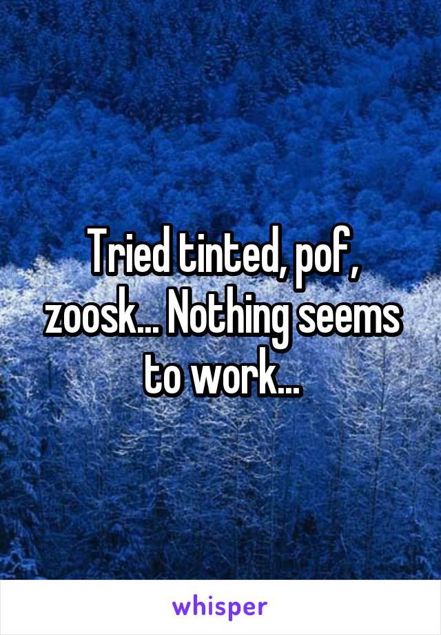 Tried tinted, pof, zoosk... Nothing seems to work...