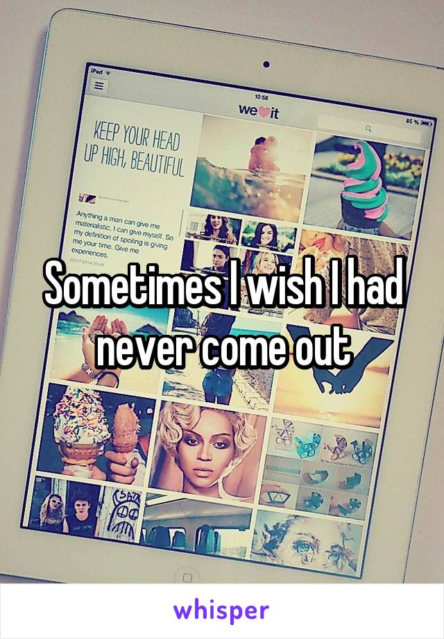 Sometimes I wish I had never come out