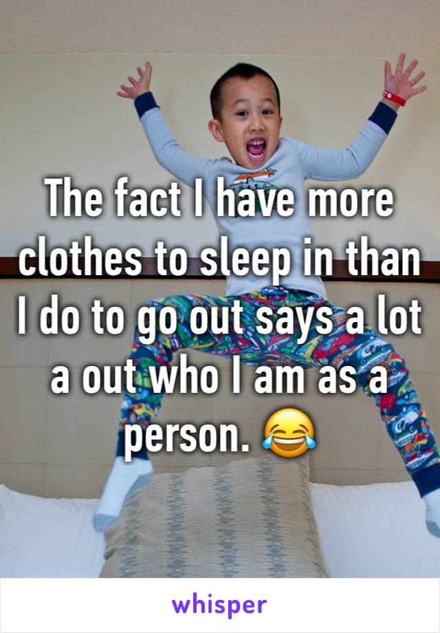 The fact I have more clothes to sleep in than I do to go out says a lot a out who I am as a person. 😂