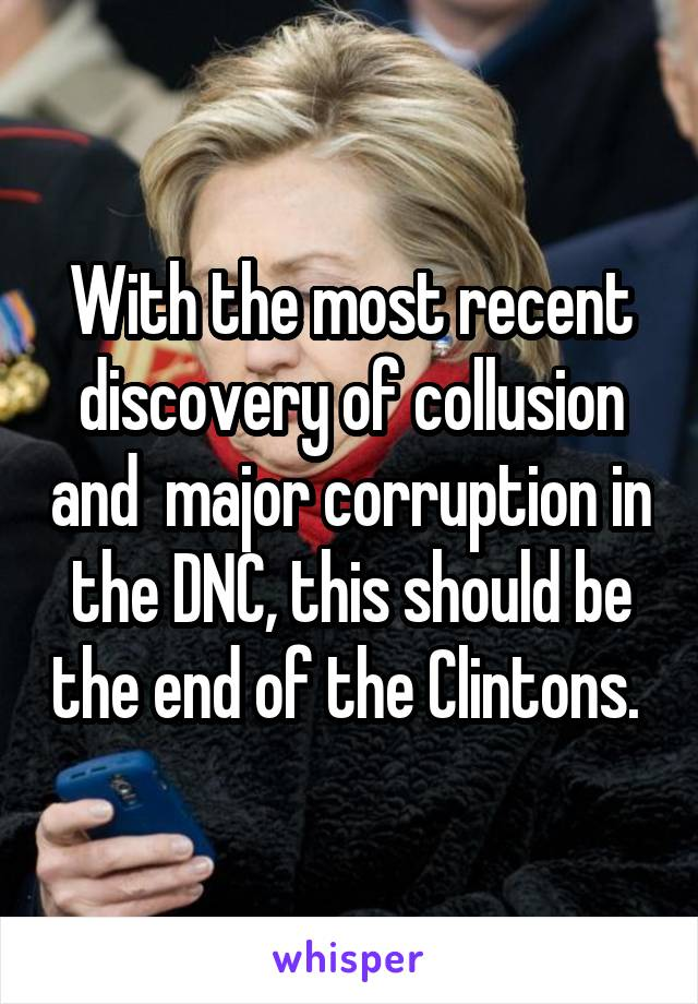 With the most recent discovery of collusion and  major corruption in the DNC, this should be the end of the Clintons.