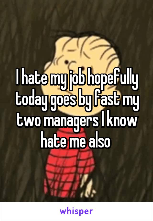 I hate my job hopefully today goes by fast my two managers I know hate me also