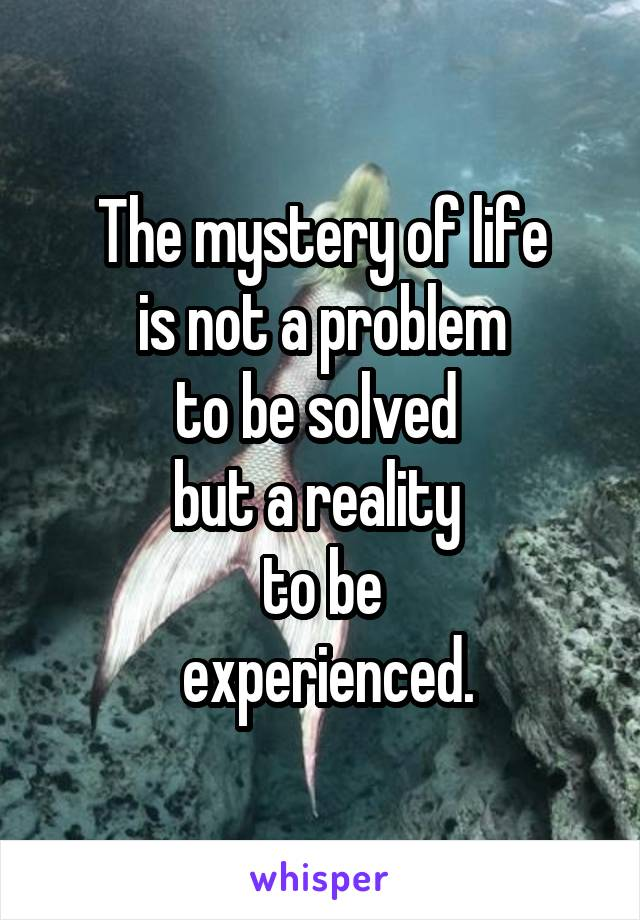 The mystery of life  is not a problem  to be solved  but a reality  to be  experienced.