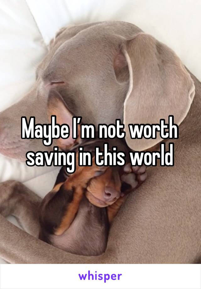 Maybe I'm not worth saving in this world