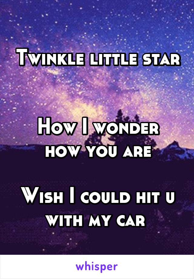 Twinkle little star   How I wonder how you are  Wish I could hit u with my car