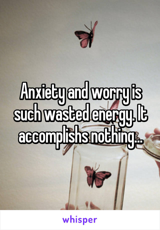 Anxiety and worry is such wasted energy. It accomplishs nothing...