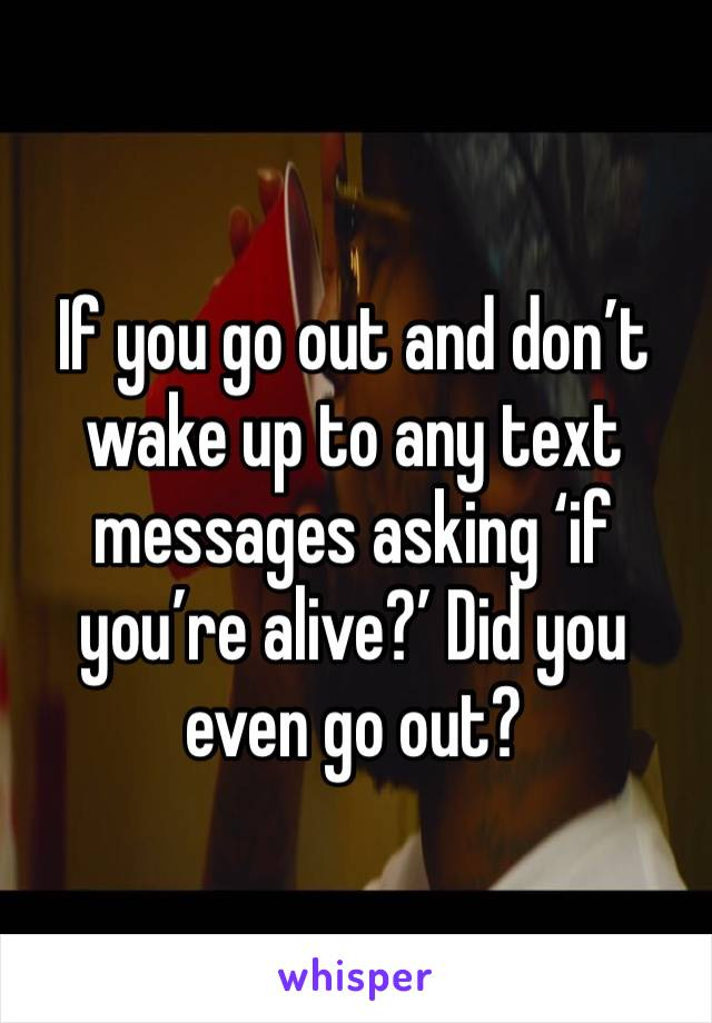 If you go out and don't wake up to any text messages asking 'if you're alive?' Did you even go out?