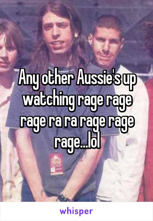 Any other Aussie's up watching rage rage rage ra ra rage rage rage...lol