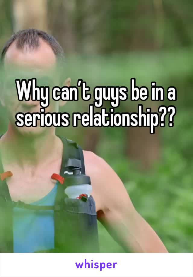 Why can't guys be in a serious relationship??