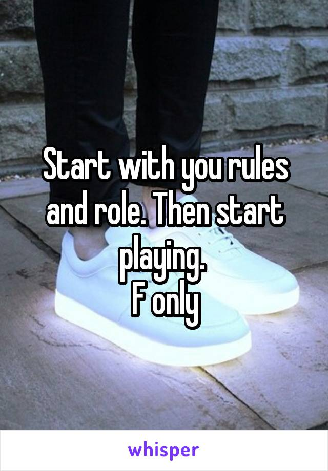 Start with you rules and role. Then start playing.  F only