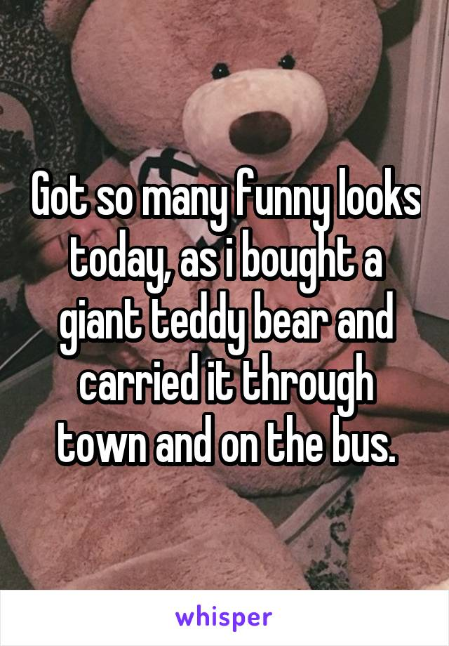 Got so many funny looks today, as i bought a giant teddy bear and carried it through town and on the bus.