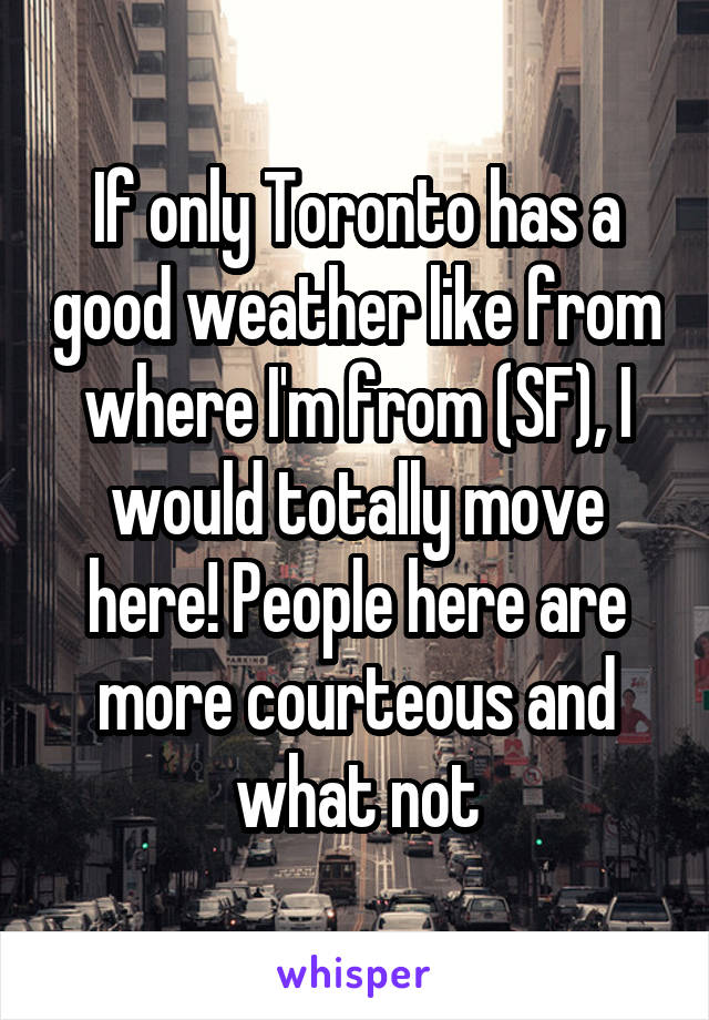 If only Toronto has a good weather like from where I'm from (SF), I would totally move here! People here are more courteous and what not
