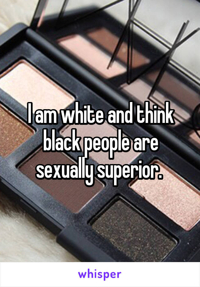 I am white and think black people are sexually superior.