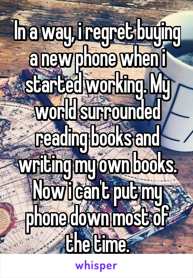 In a way, i regret buying a new phone when i started working. My world surrounded reading books and writing my own books. Now i can't put my phone down most of the time.
